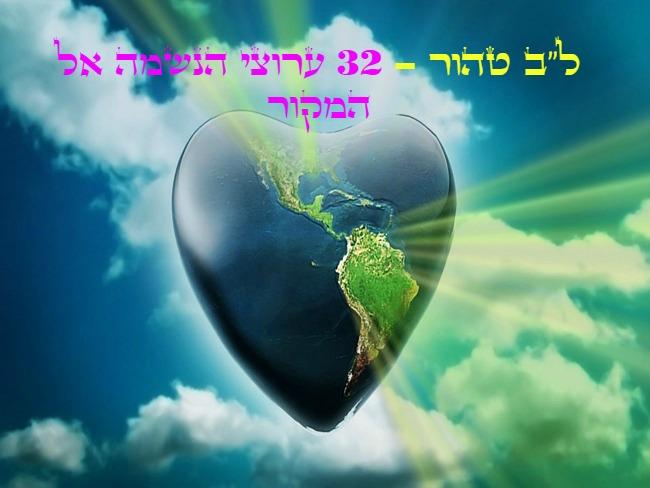 """ל""""ב טהור, 32 ערוצי הנשמה אל המקור. מליבנו אל לב הבריאה, רצוא ושוב רצוא ושוב."""